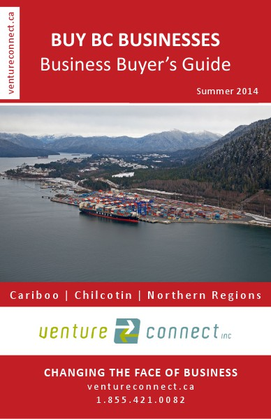 BUY BC BUSINESSES Business Buyer's Guide Cariboo ǀ Chilcotin ǀ Northern Regions Summer 2014