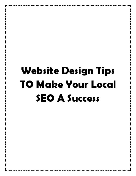 Website Design Tips TO Make Your Local SEO A Success Website Design Tips TO Make Your Local SEO A Succe