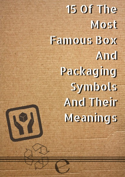 15 Of The Most Famous Box And Packaging Symbols And Their Meanings