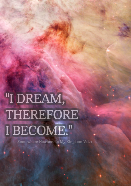 """Somewhere Nowhere In My Kingdom """"I dream, therefore I become."""""""