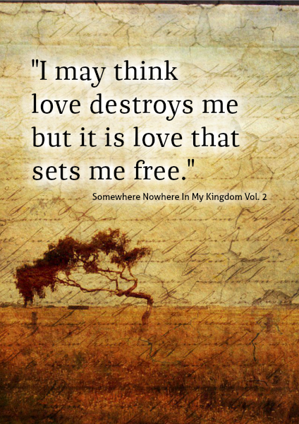 """I may think love destroys me."""