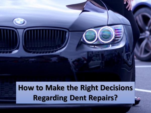 How to Make the Right Decisions Regarding Dent Repairs? Make the Right Decisions Regarding for Dent Repair
