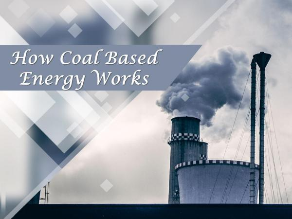 How Coal Based Energy Works How Coal Based Energy Works