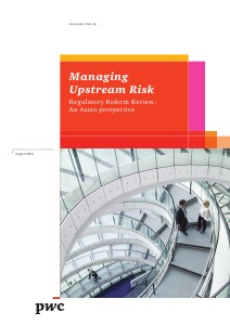 PwC's Managing upstream risk: Regulatory reform review - An asian perspective August 2013