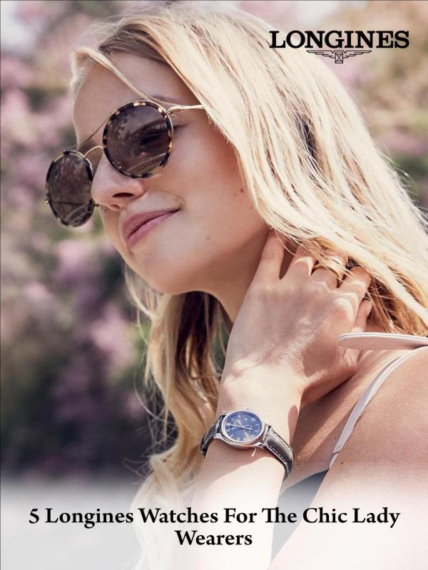 5 Longines Watches for the Chic Lady Wearers 5 Longines Watches for the Chic Lady Wearers