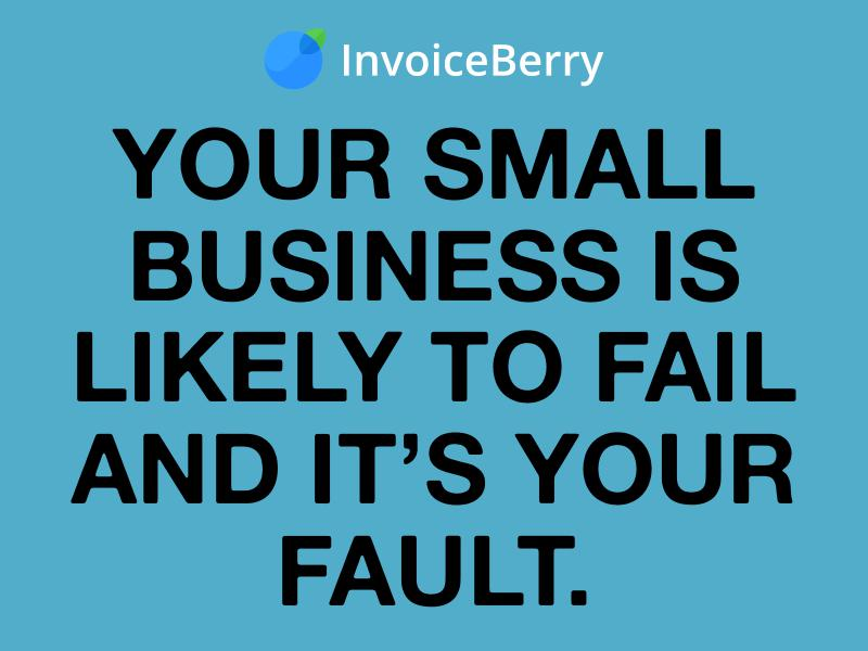 Your Small Business Is Likely to Fail & It's Your