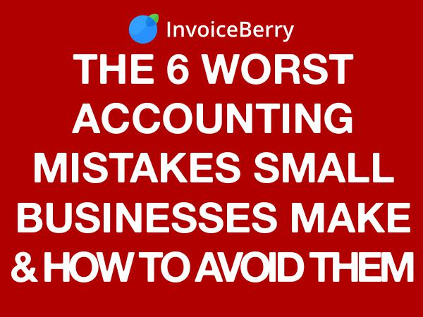 The 6 Worst Small Business Accounting Mistakes