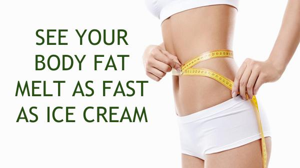 SEE YOUR BODY FAT MELT AS FAST AS ICE CREAM SEE YOUR BODY FAT MELT AS FAST AS ICE CREAM