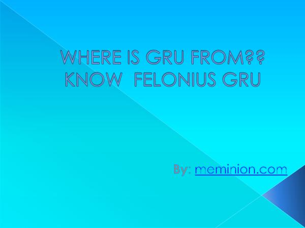 Meminions Where is Gru from and know  Felonius Gru