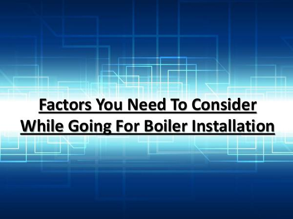 Factors You Need To Consider While Going For Boiler Installation Boiler Installation Tips
