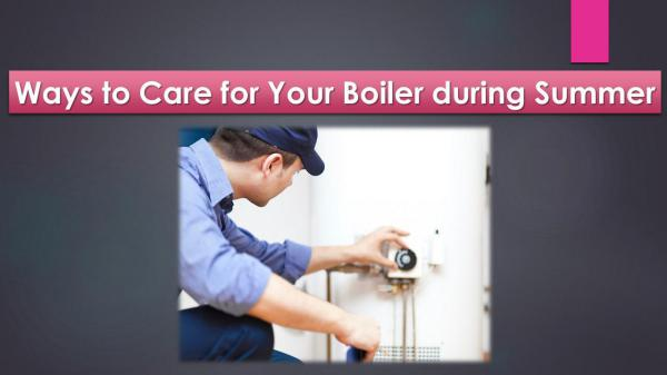 Ways to Care for Your Boiler during Summer Ways to Care for Your Boiler during Summer