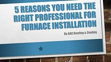 5 Reasons You Need the Right Professional for Furnace Installation
