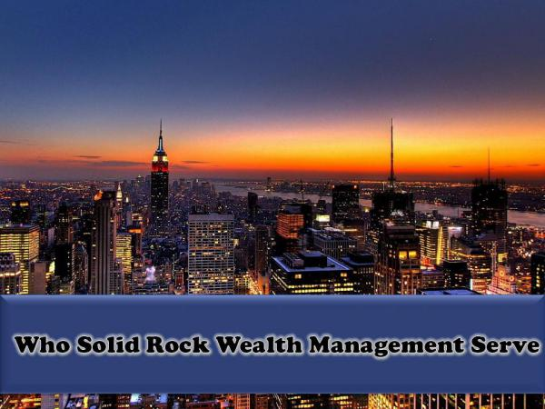 Who Solid Rock Wealth Management Serve Who Solid Rock Wealth Management Serve