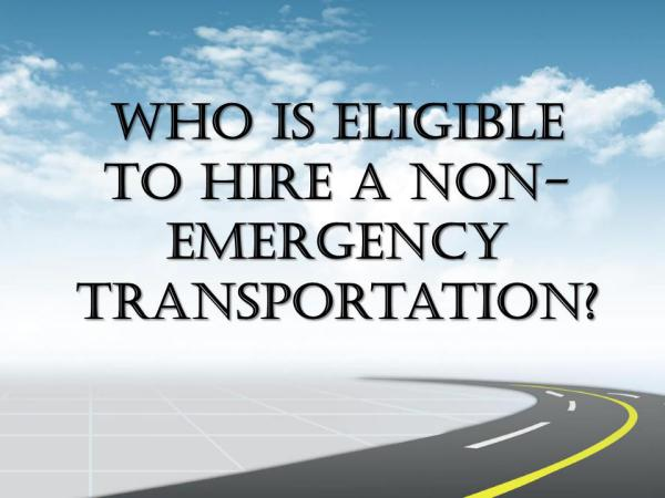 Who Is Eligible To Hire A Non-Emergency Transportation? Who Is Eligible To Hire A Non-Emergency Transport