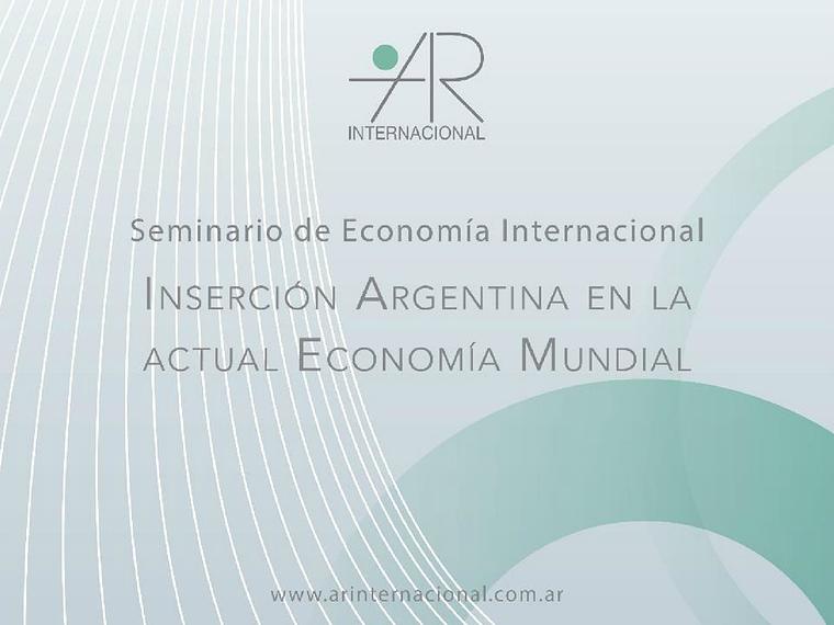 AR Internacional - Seminario de Economía Internacional - Inserción Argentina en la Economía Mundial (28/08/2013 - Universidad de Belgrano) Agosto 2013